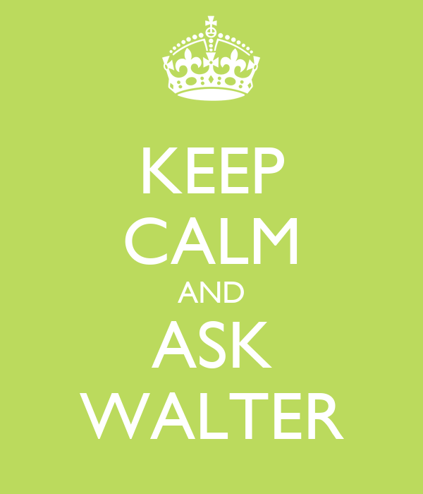 KEEP CALM AND ASK WALTER