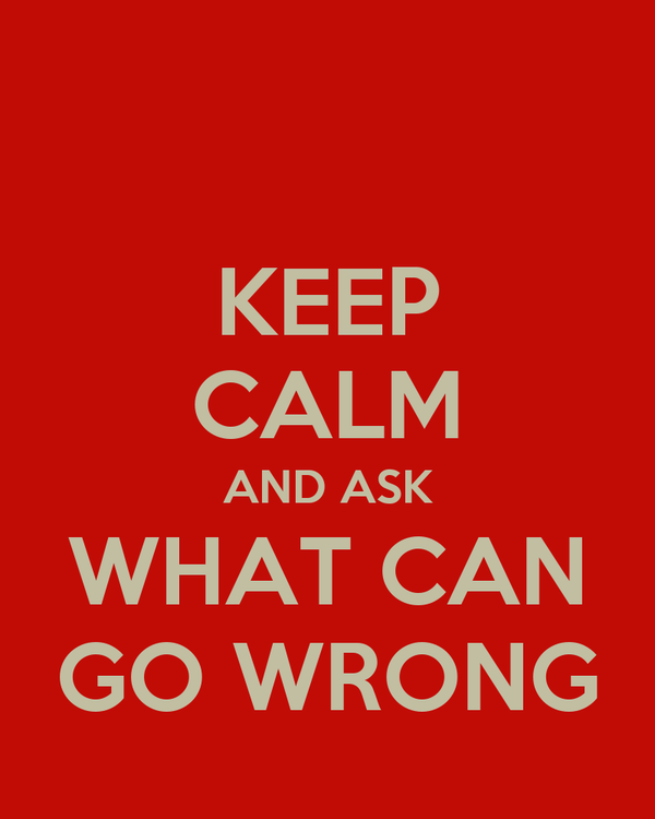 KEEP CALM AND ASK WHAT CAN GO WRONG