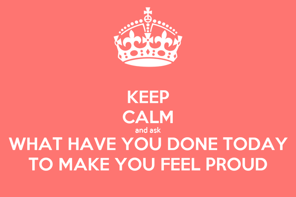 KEEP CALM and ask WHAT HAVE YOU DONE TODAY TO MAKE YOU FEEL PROUD