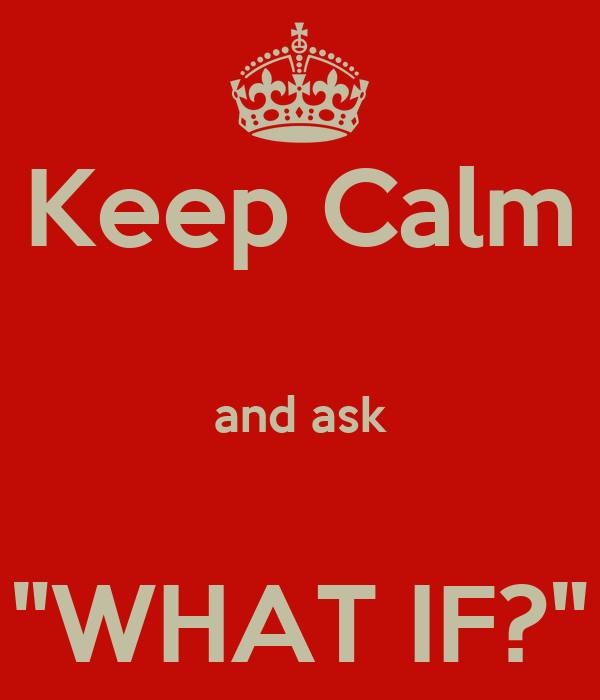 """Keep Calm  and ask  """"WHAT IF?"""""""