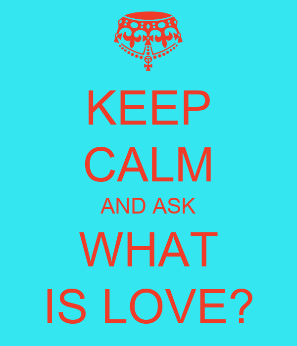 KEEP CALM AND ASK WHAT IS LOVE?