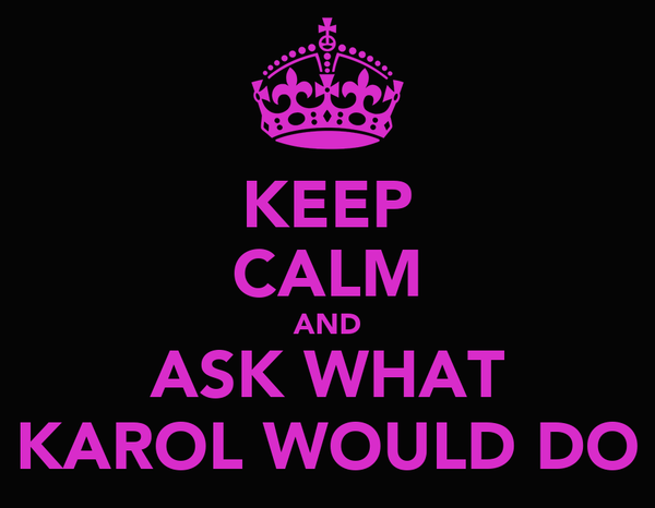 KEEP CALM AND ASK WHAT KAROL WOULD DO