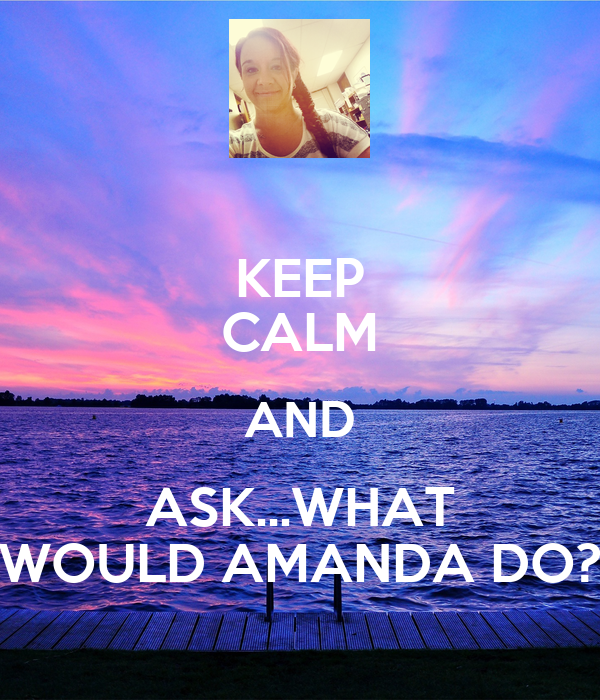 KEEP CALM AND ASK...WHAT WOULD AMANDA DO?