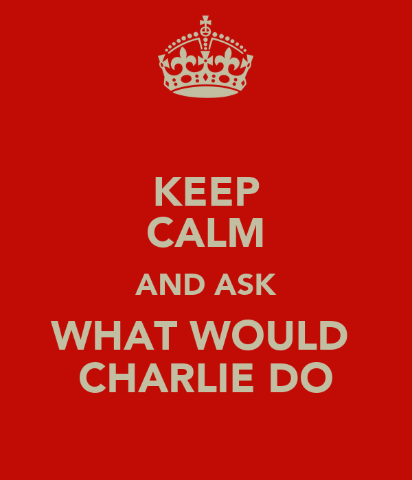 KEEP CALM AND ASK WHAT WOULD  CHARLIE DO