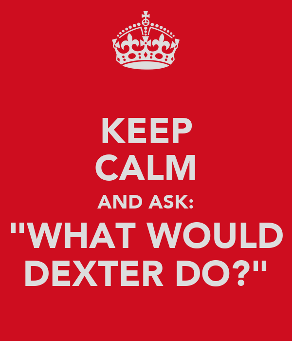 """KEEP CALM AND ASK: """"WHAT WOULD DEXTER DO?"""""""