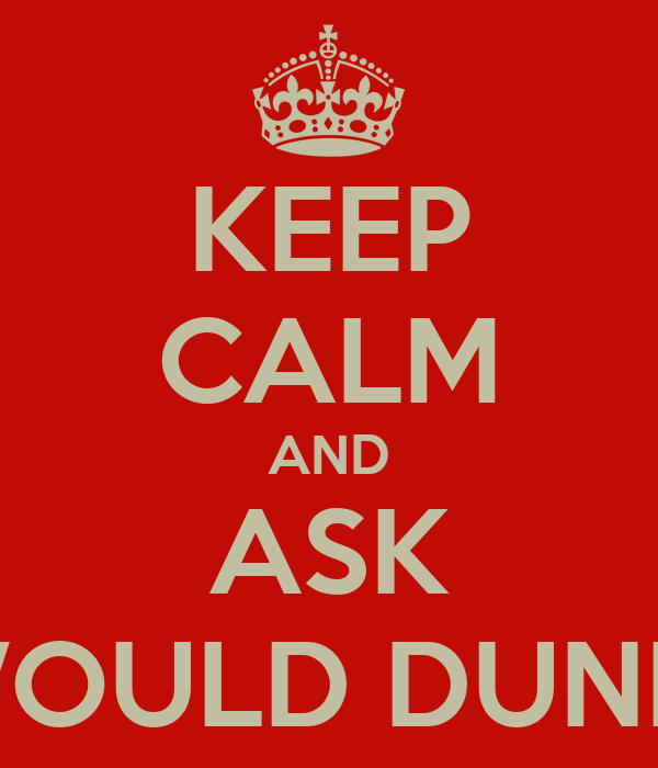 KEEP CALM AND ASK WHAT WOULD DUNKEN DO?