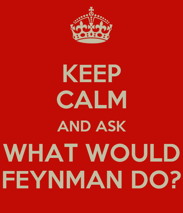 KEEP CALM AND ASK WHAT WOULD FEYNMAN DO?