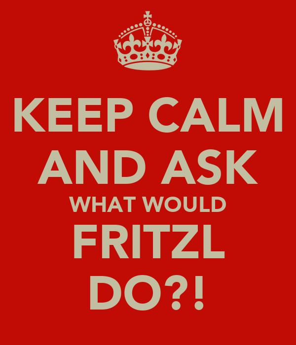 KEEP CALM AND ASK WHAT WOULD FRITZL DO?!
