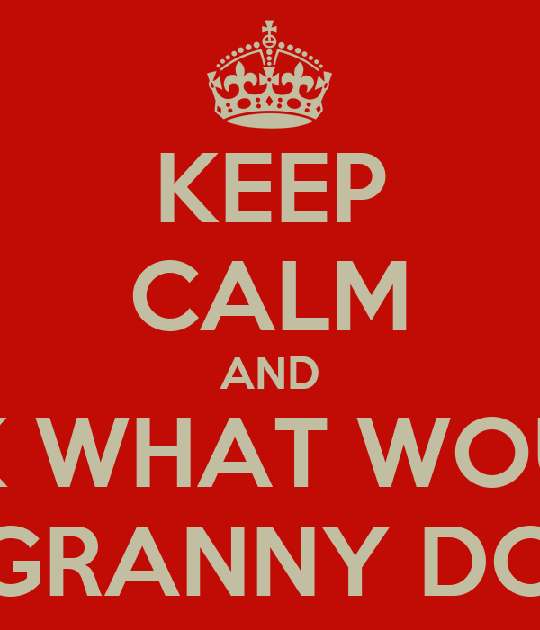 KEEP CALM AND ASK WHAT WOULD GRANNY DO