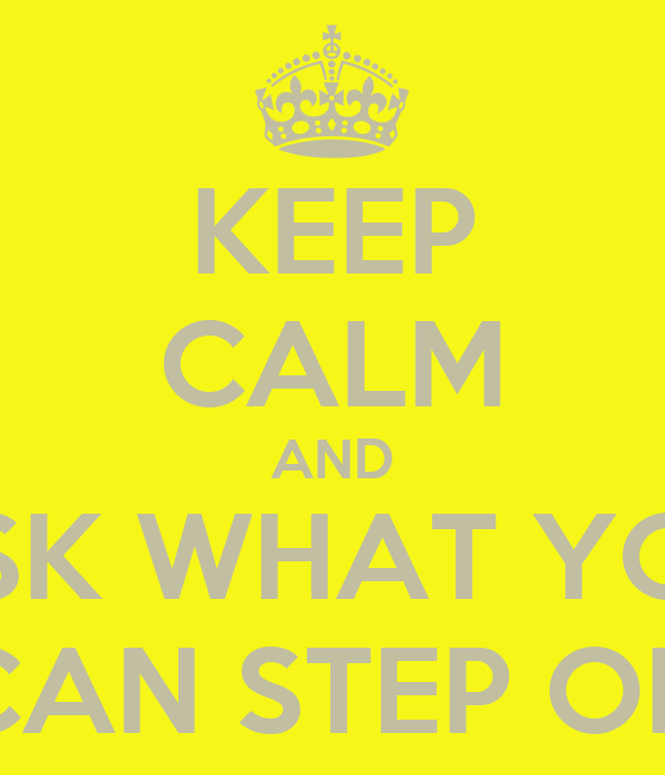 KEEP CALM AND ASK WHAT YOU CAN STEP ON