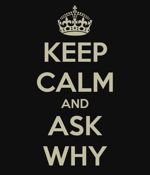 KEEP CALM AND ASK WHY