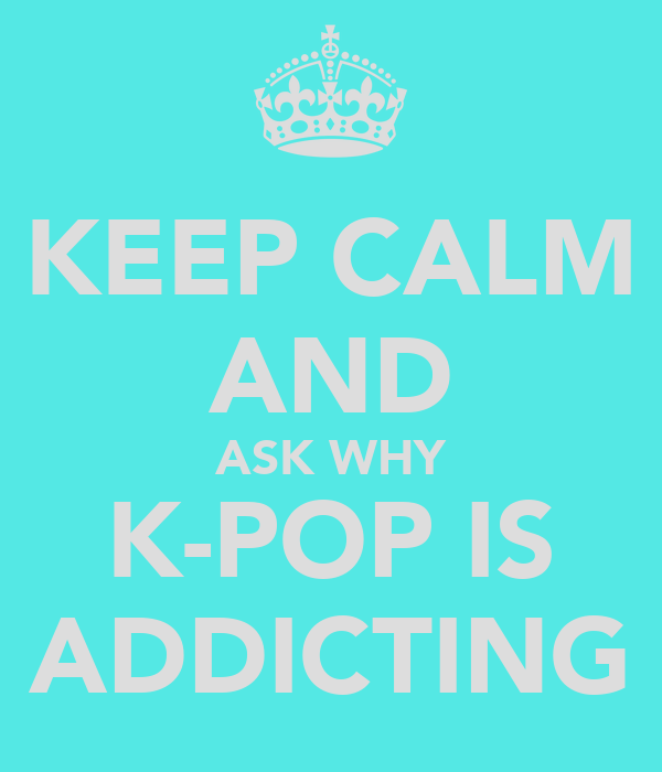 KEEP CALM AND ASK WHY K-POP IS ADDICTING