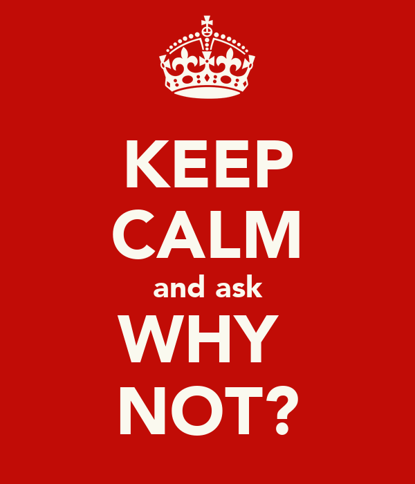 KEEP CALM and ask WHY  NOT?