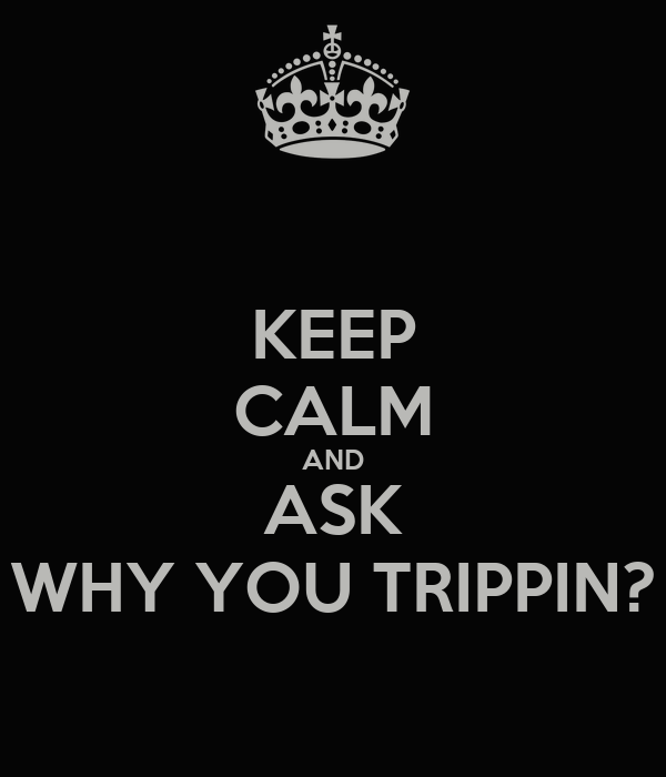 KEEP CALM AND ASK WHY YOU TRIPPIN?