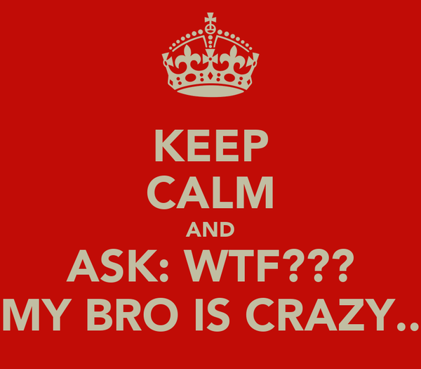 KEEP CALM AND ASK: WTF??? MY BRO IS CRAZY..