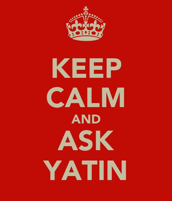 KEEP CALM AND ASK YATIN