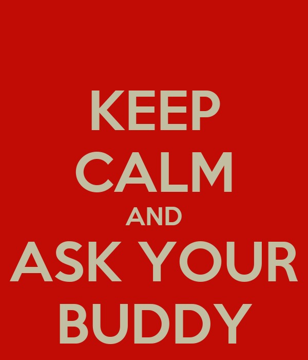KEEP CALM AND ASK YOUR BUDDY