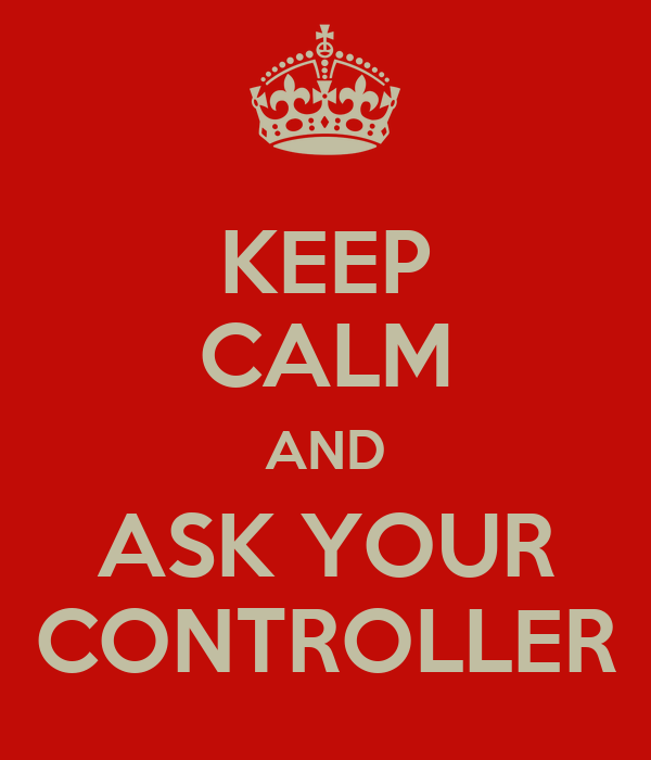 KEEP CALM AND ASK YOUR CONTROLLER