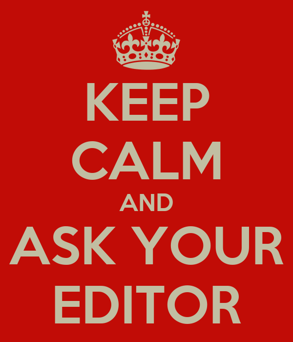 KEEP CALM AND ASK YOUR EDITOR