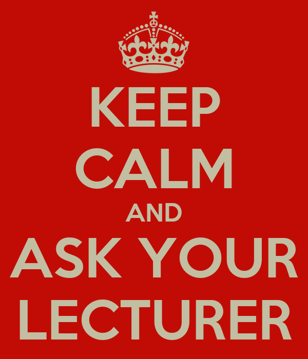 KEEP CALM AND ASK YOUR LECTURER