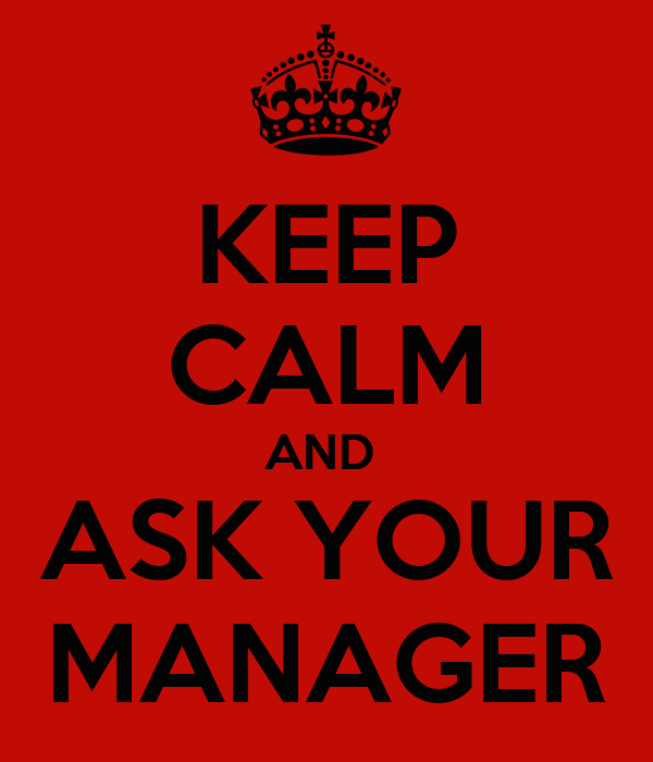 KEEP CALM AND  ASK YOUR MANAGER
