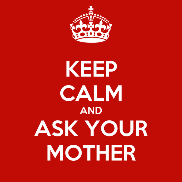 KEEP CALM AND ASK YOUR MOTHER
