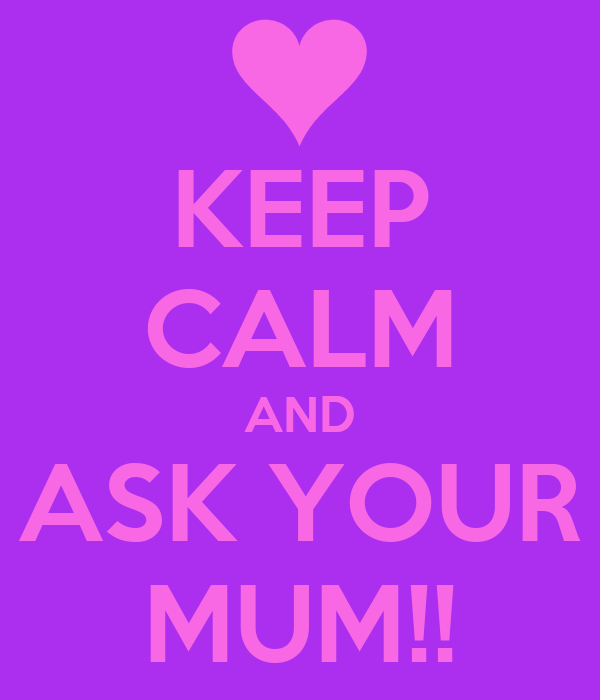 KEEP CALM AND ASK YOUR MUM!!