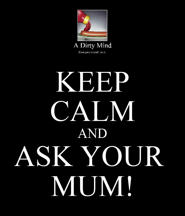 KEEP CALM AND ASK YOUR  MUM!