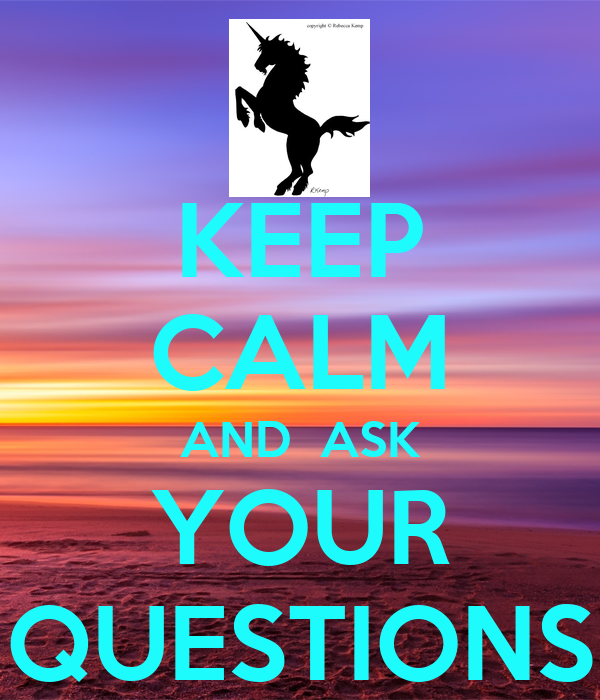 KEEP CALM AND  ASK YOUR QUESTIONS