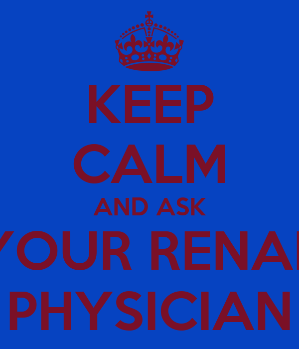 KEEP CALM AND ASK YOUR RENAL PHYSICIAN