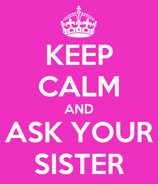 KEEP CALM AND ASK YOUR SISTER