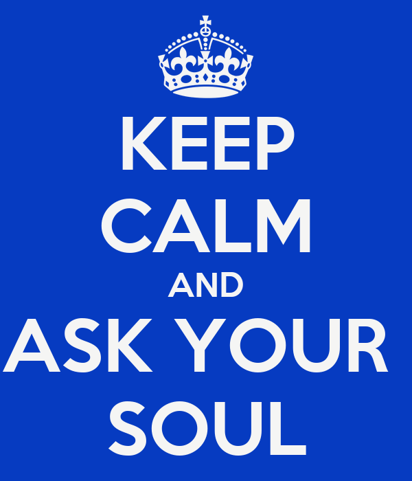 KEEP CALM AND ASK YOUR  SOUL