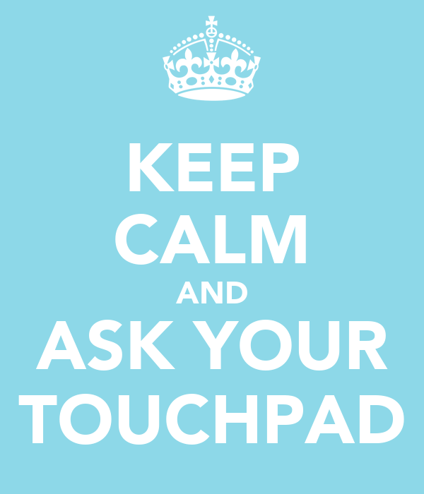 KEEP CALM AND ASK YOUR TOUCHPAD