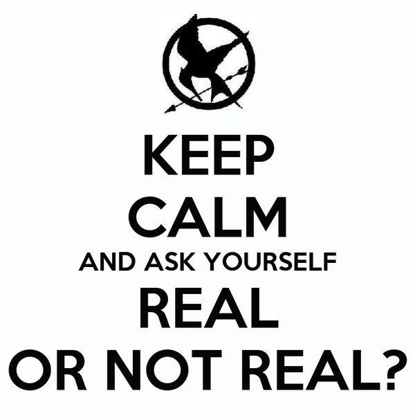 KEEP CALM AND ASK YOURSELF REAL OR NOT REAL?