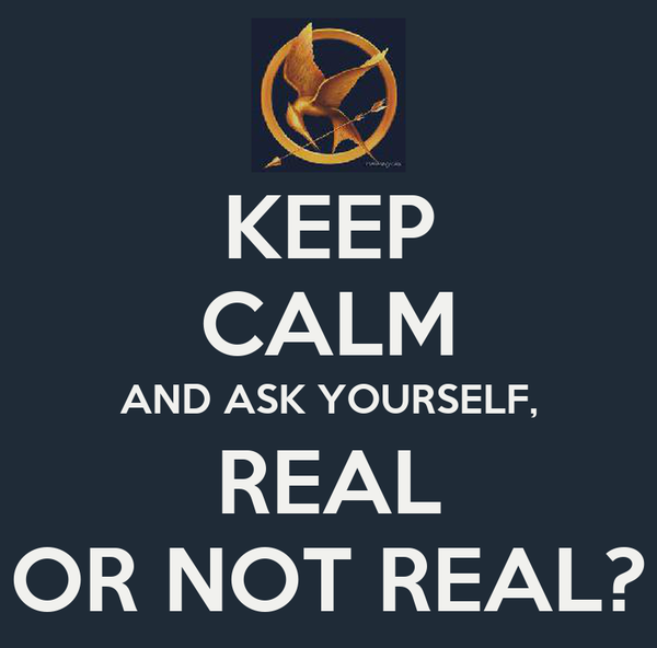 KEEP CALM AND ASK YOURSELF, REAL OR NOT REAL?