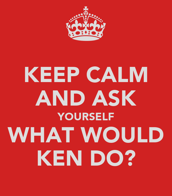 KEEP CALM AND ASK YOURSELF WHAT WOULD KEN DO?