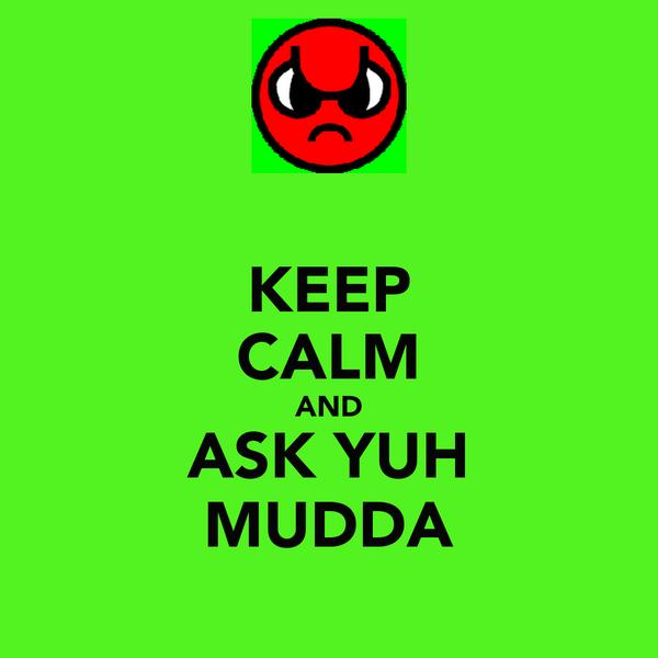 KEEP CALM AND ASK YUH MUDDA