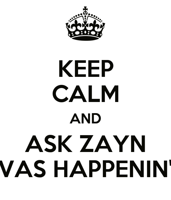 KEEP CALM AND ASK ZAYN VAS HAPPENIN'