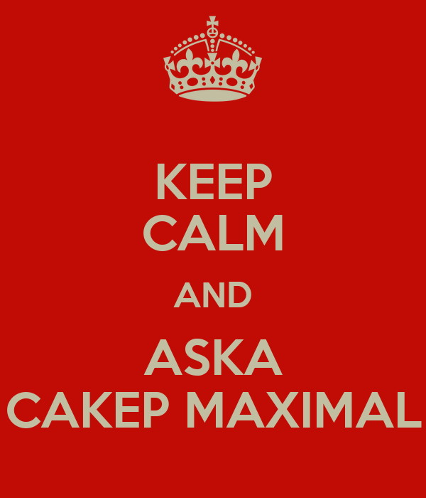 KEEP CALM AND ASKA CAKEP MAXIMAL
