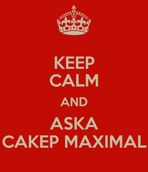 KEEP CALM AND ASKA CAKEP MAXIMAL