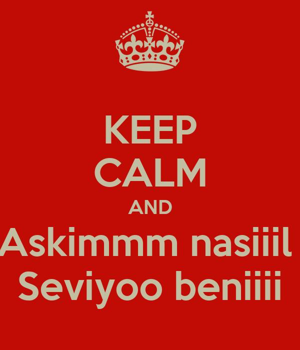 KEEP CALM AND Askimmm nasiiil  Seviyoo beniiii