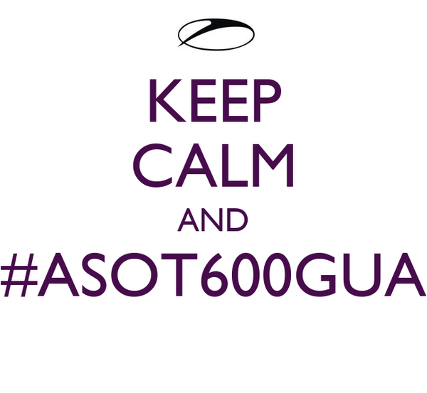 KEEP CALM AND #ASOT600GUA