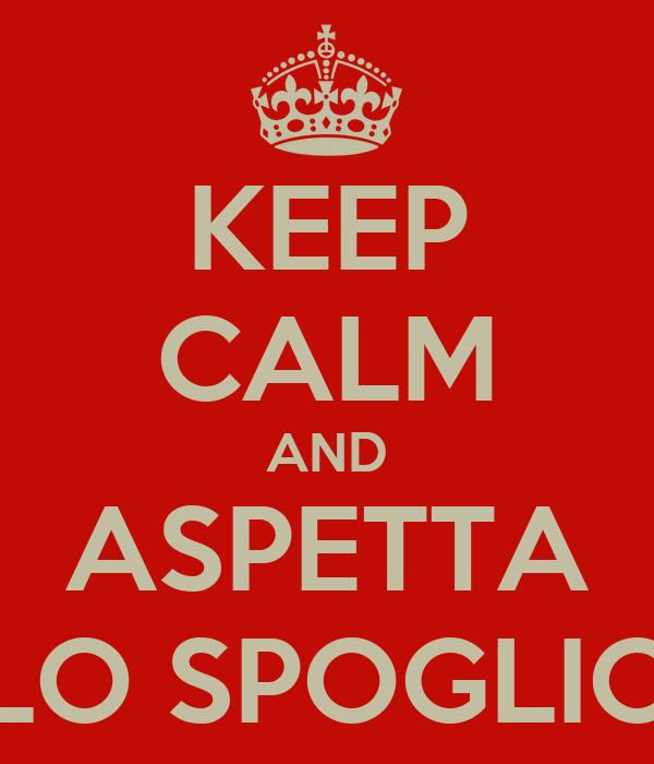 KEEP CALM AND ASPETTA LO SPOGLIO