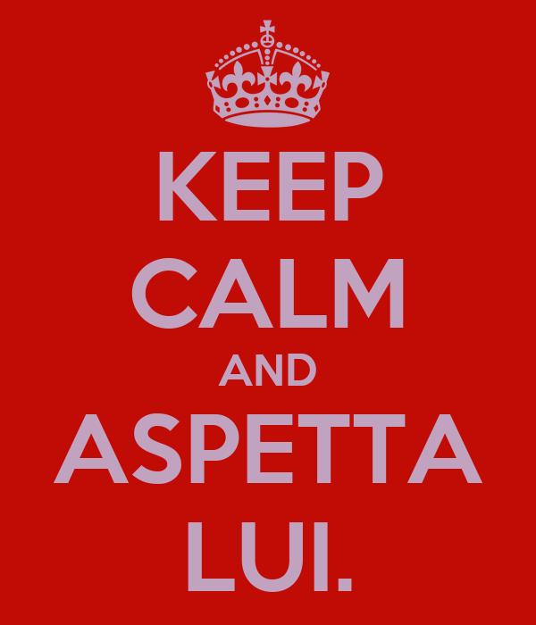 KEEP CALM AND ASPETTA LUI.