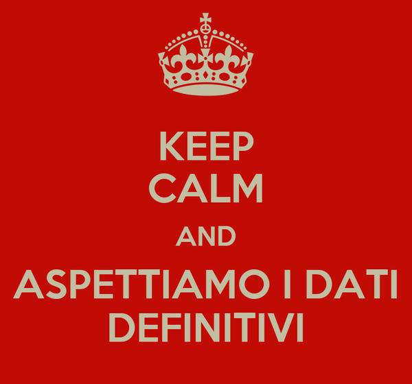 KEEP CALM AND ASPETTIAMO I DATI DEFINITIVI