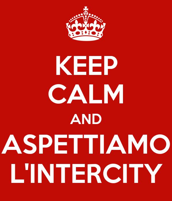 KEEP CALM AND ASPETTIAMO L'INTERCITY
