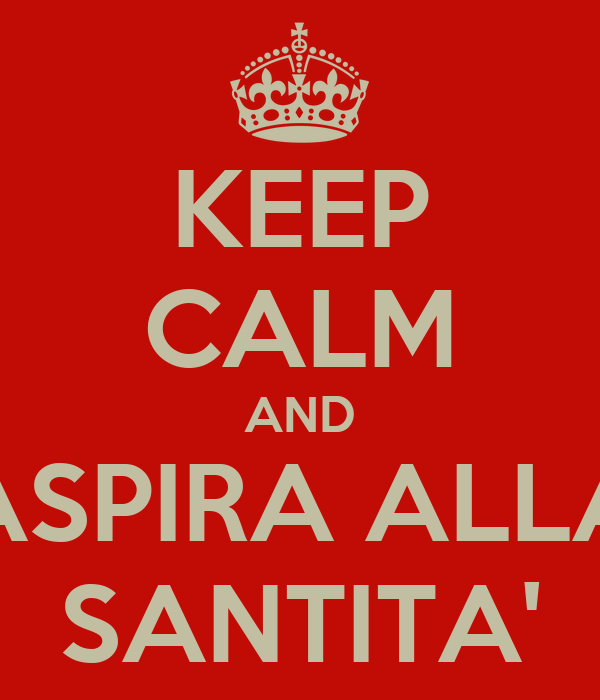 KEEP CALM AND ASPIRA ALLA SANTITA'