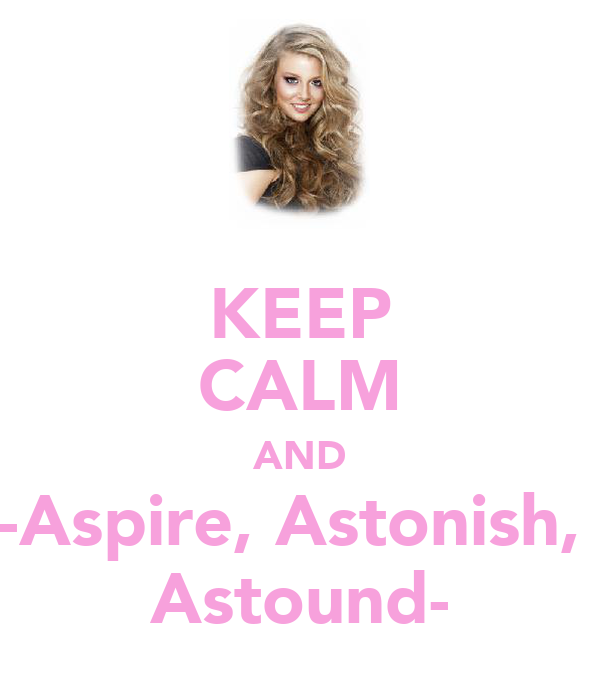 KEEP CALM AND -Aspire, Astonish,  Astound-