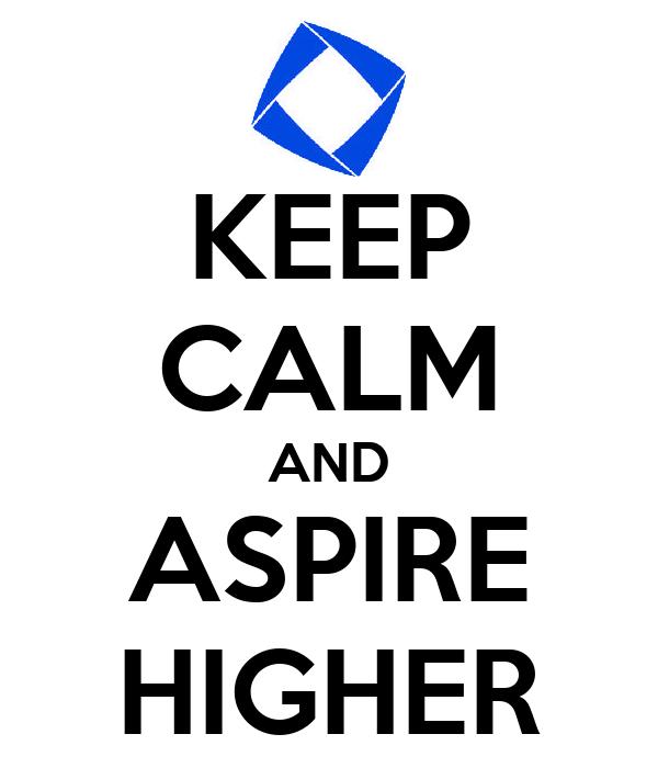 KEEP CALM AND ASPIRE HIGHER