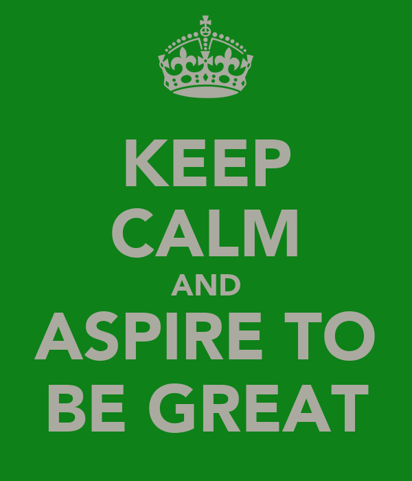 KEEP CALM AND ASPIRE TO BE GREAT